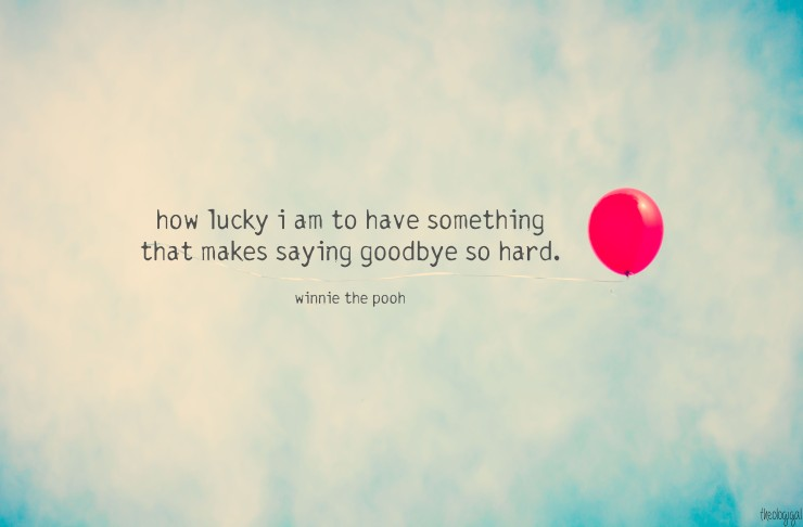 A Bit of Wisdom from Winnie the Pooh - http://theologigal.files.wordpress.com/2012/02/how-lucky-i-am-to-have-something-that-makes-saying-goodbye-so-hard-winnie-the-pooh.jpg