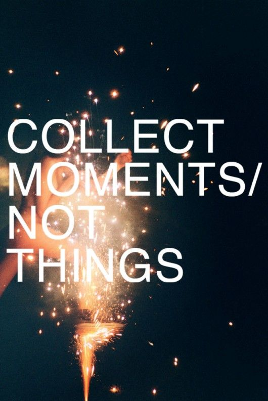 I'd rather have a memory full of amazing moments than a house full of things. Source